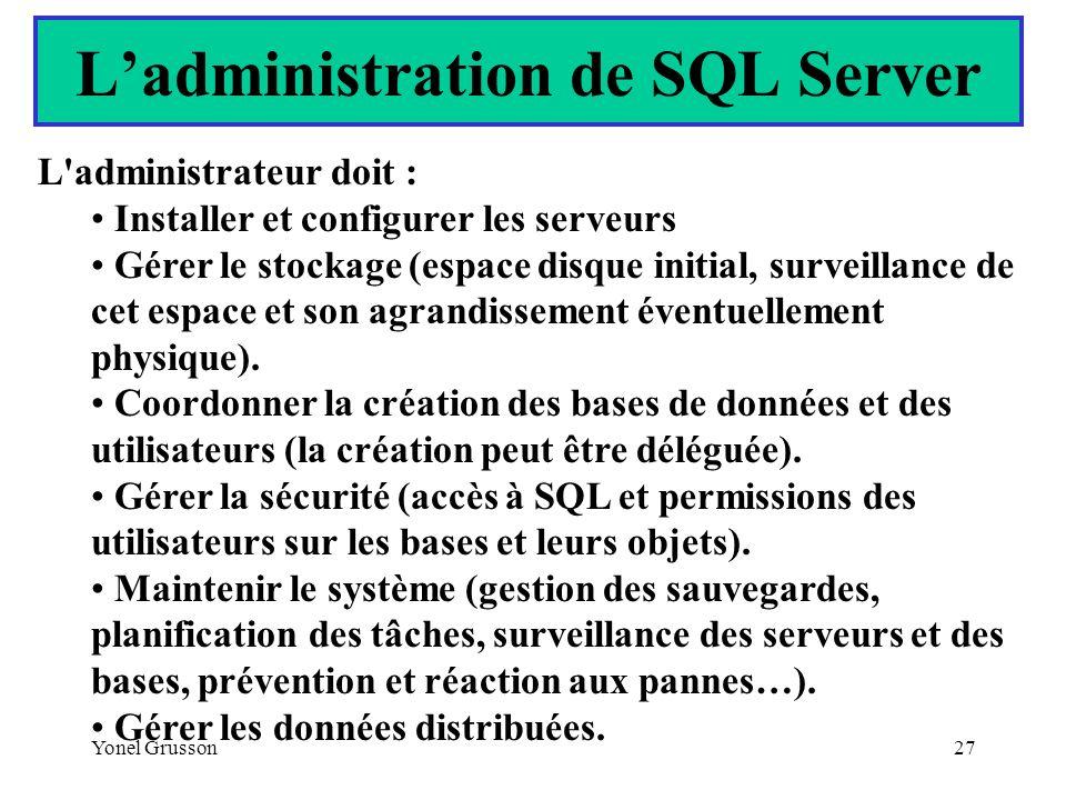 Yonel Grusson27 Ladministration de SQL Server L'administrateur doit : Installer et configurer les serveurs Gérer le stockage (espace disque initial, s