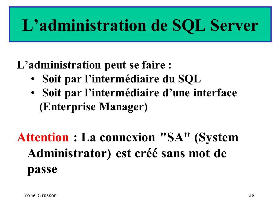 Yonel Grusson28 Ladministration peut se faire : Soit par lintermédiaire du SQL Soit par lintermédiaire dune interface (Enterprise Manager) Attention :