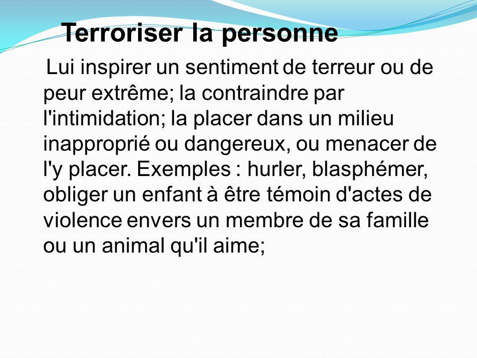 Terroriser la personne Lui inspirer un sentiment de terreur ou de peur extrême; la contraindre par l'intimidation; la placer dans un milieu inappropri