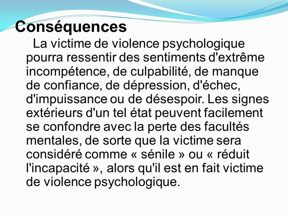 Conséquences La victime de violence psychologique pourra ressentir des sentiments d'extrême incompétence, de culpabilité, de manque de confiance, de d