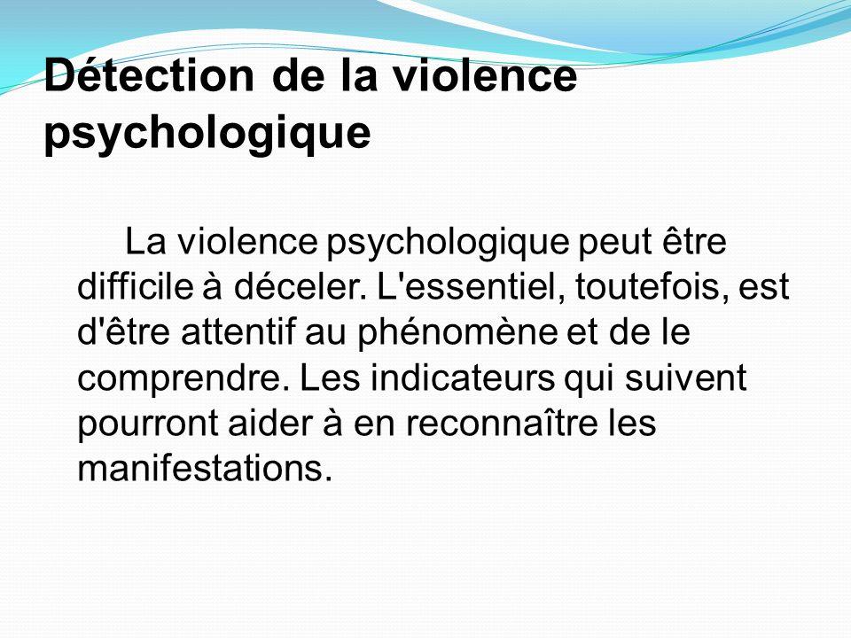 Détection de la violence psychologique La violence psychologique peut être difficile à déceler. L'essentiel, toutefois, est d'être attentif au phénomè