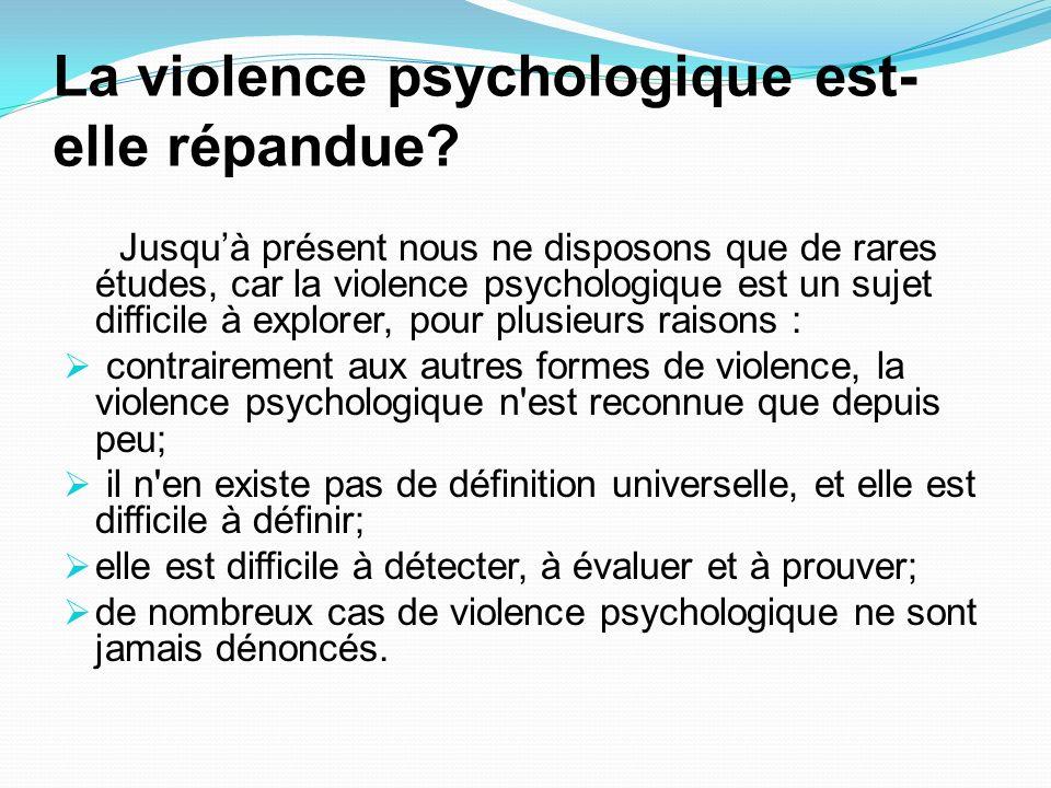 La violence psychologique est- elle répandue? Jusquà présent nous ne disposons que de rares études, car la violence psychologique est un sujet diffici