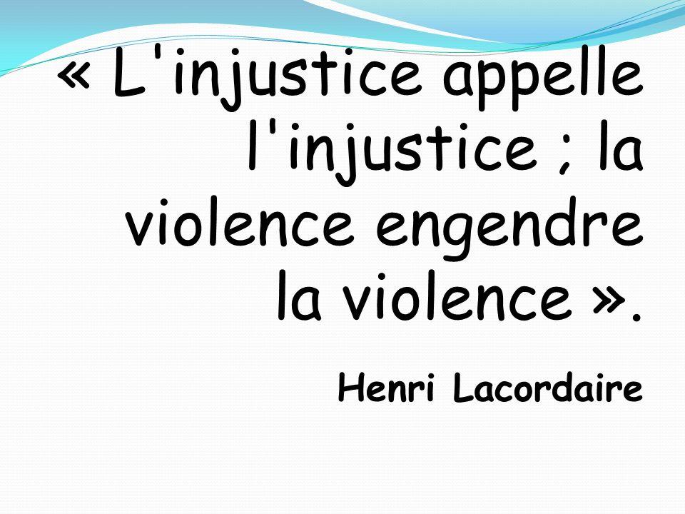 « L'injustice appelle l'injustice ; la violence engendre la violence ». Henri Lacordaire