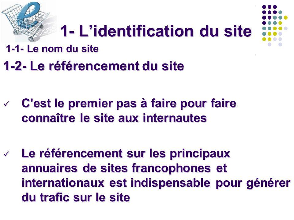 1- Lidentification du site 1-1- Le nom du site 1-1- Le nom du site 1-2- Le référencement du site C'est le premier pas à faire pour faire connaître le