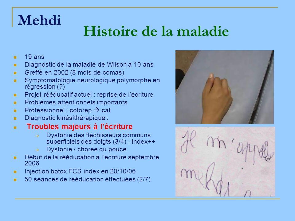 Mehdi 19 ans Diagnostic de la maladie de Wilson à 10 ans Greffé en 2002 (8 mois de comas) Symptomatologie neurologique polymorphe en régression (?) Pr