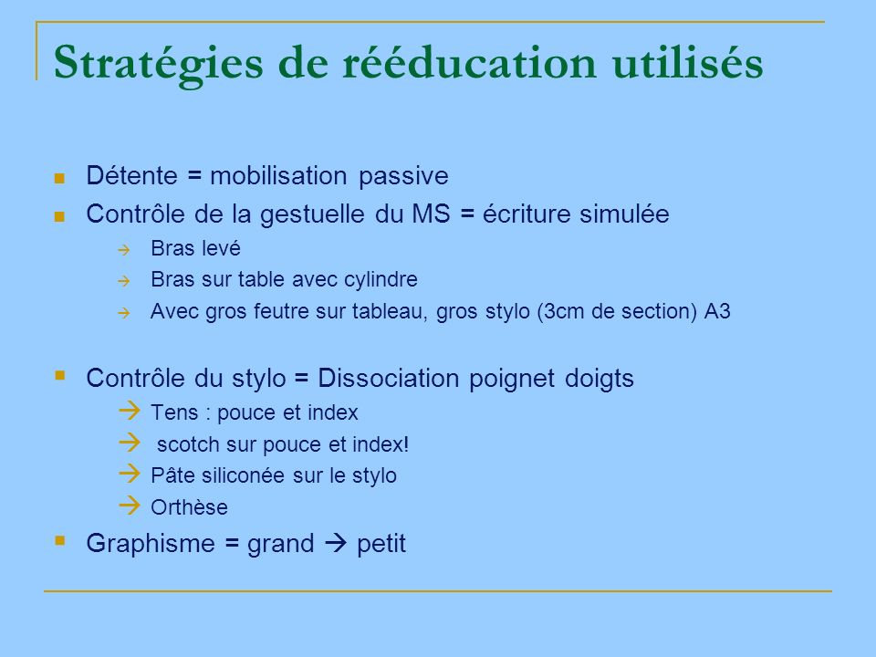 Stratégies de rééducation utilisés Détente = mobilisation passive Contrôle de la gestuelle du MS = écriture simulée Bras levé Bras sur table avec cyli