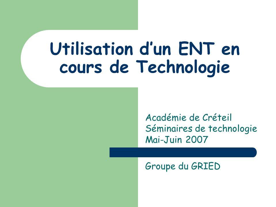 Utilisation dun ENT en cours de Technologie Académie de Créteil Séminaires de technologie Mai-Juin 2007 Groupe du GRIED