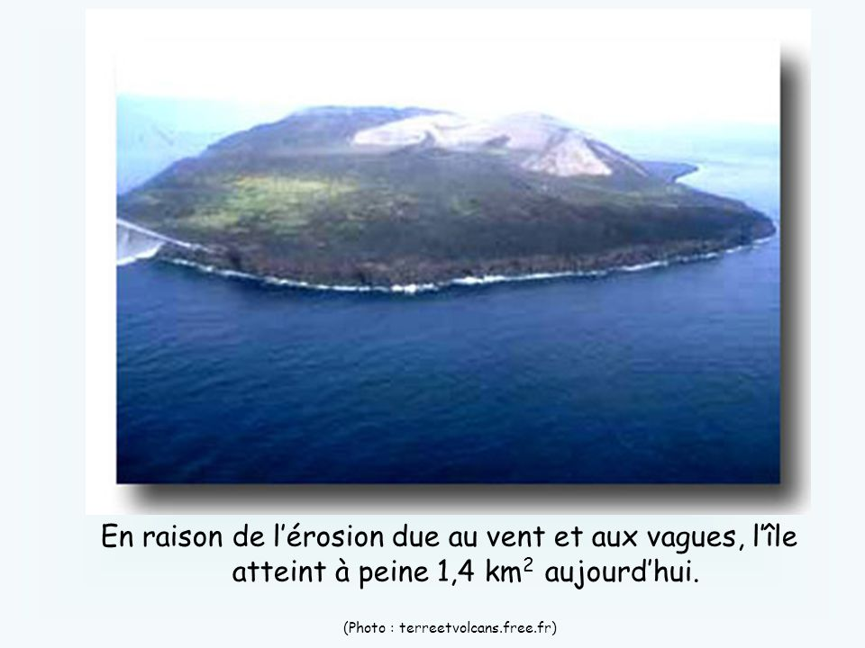 En raison de lérosion due au vent et aux vagues, lîle atteint à peine 1,4 km 2 aujourdhui. (Photo : terreetvolcans.free.fr)