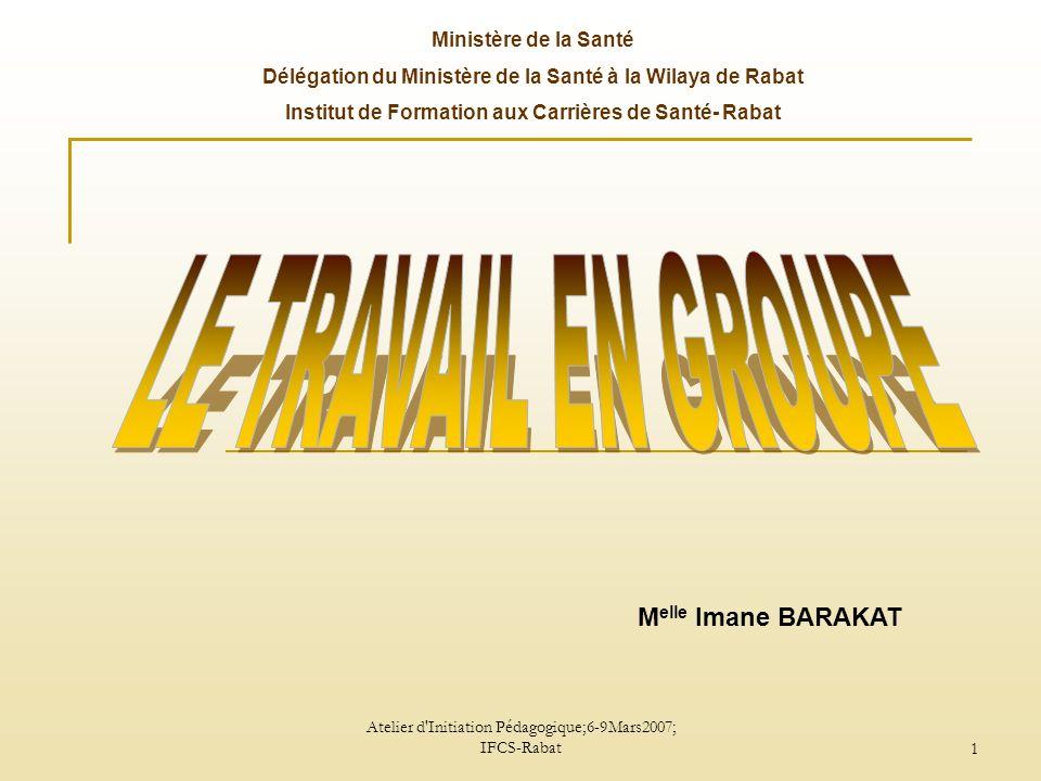 Atelier d Initiation Pédagogique;6-9Mars2007; IFCS-Rabat1 Ministère de la Santé Délégation du Ministère de la Santé à la Wilaya de Rabat Institut de Formation aux Carrières de Santé- Rabat M elle Imane BARAKAT