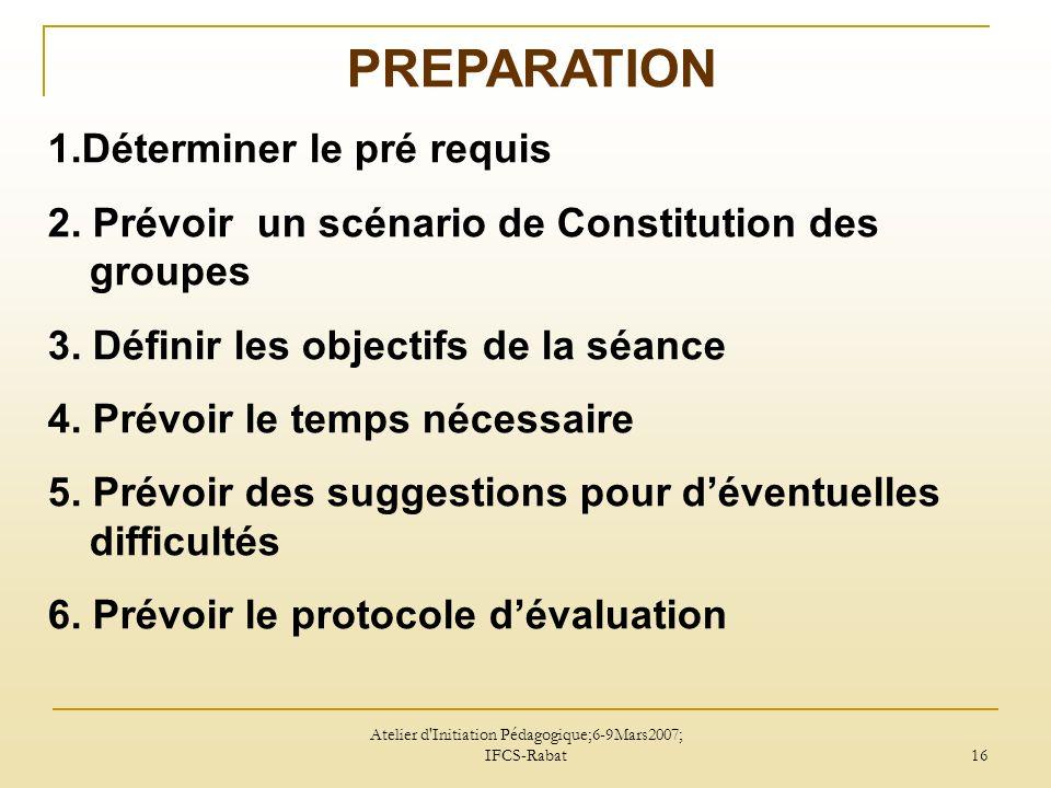 Atelier d Initiation Pédagogique;6-9Mars2007; IFCS-Rabat 16 PREPARATION 1.Déterminer le pré requis 2.
