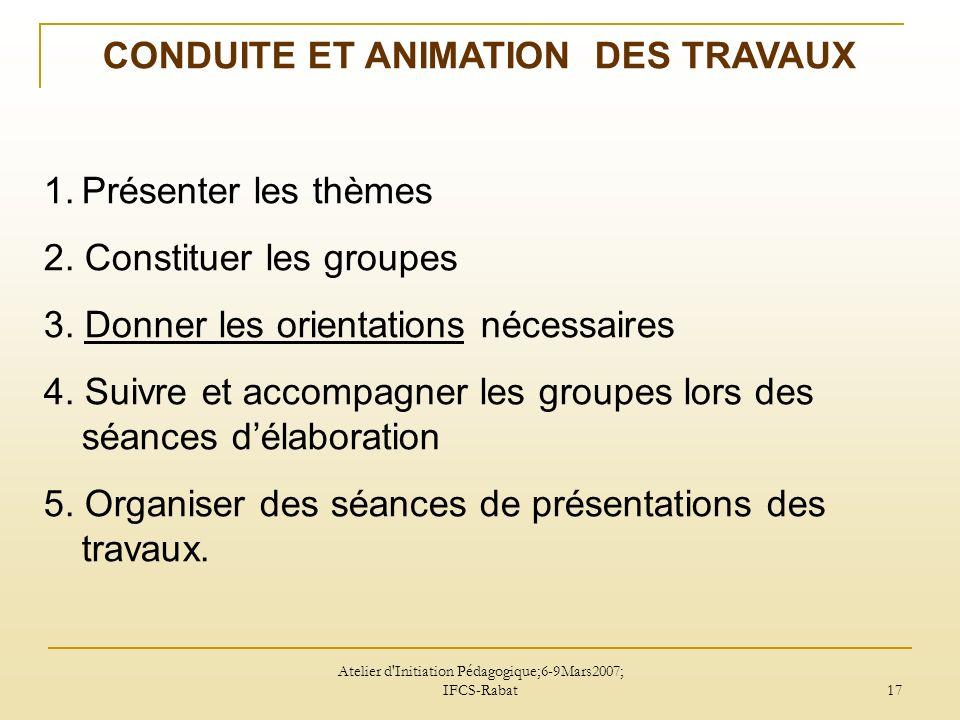 Atelier d Initiation Pédagogique;6-9Mars2007; IFCS-Rabat 17 CONDUITE ET ANIMATION DES TRAVAUX 1.Présenter les thèmes 2.