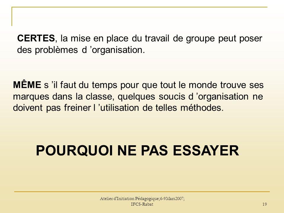 Atelier d Initiation Pédagogique;6-9Mars2007; IFCS-Rabat 19 CERTES, la mise en place du travail de groupe peut poser des problèmes d organisation.