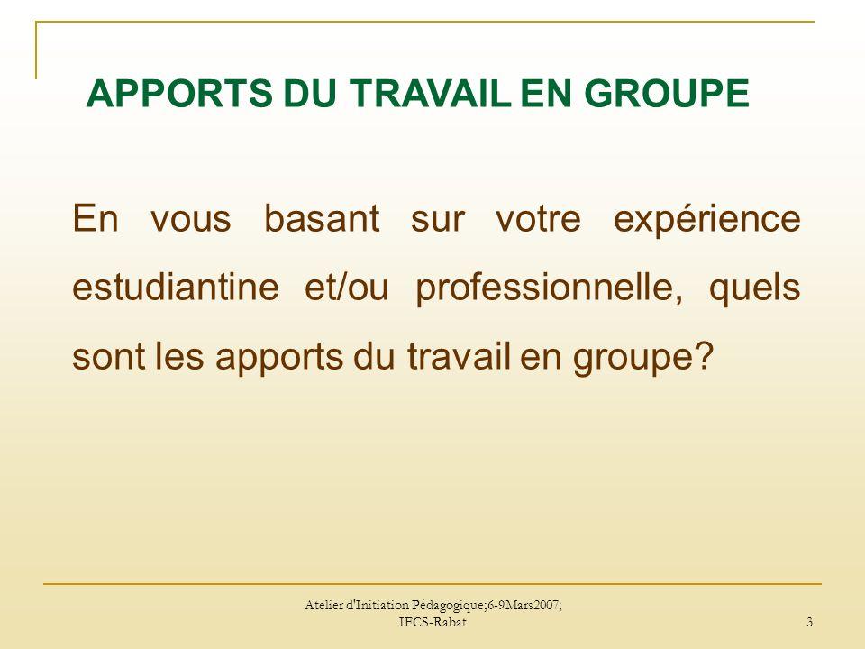 Atelier d Initiation Pédagogique;6-9Mars2007; IFCS-Rabat 3 En vous basant sur votre expérience estudiantine et/ou professionnelle, quels sont les apports du travail en groupe.