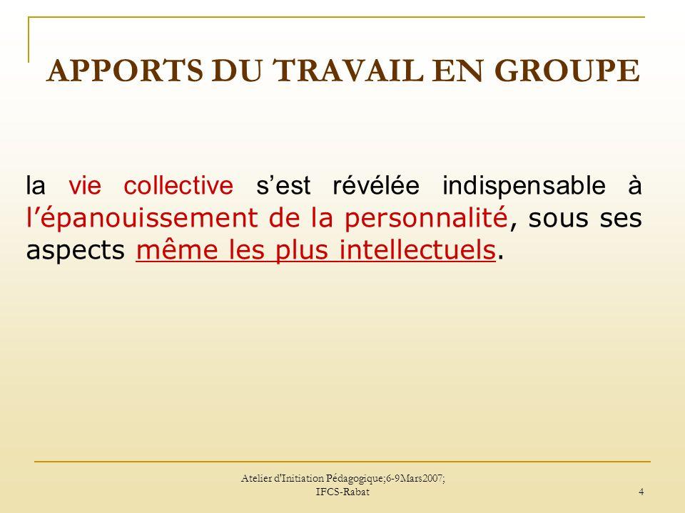Atelier d Initiation Pédagogique;6-9Mars2007; IFCS-Rabat 5 APPORTS DU TRAVAIL EN GROUPE confrontation des points de vue chaque élève en tirera un plus grand bénéfice.