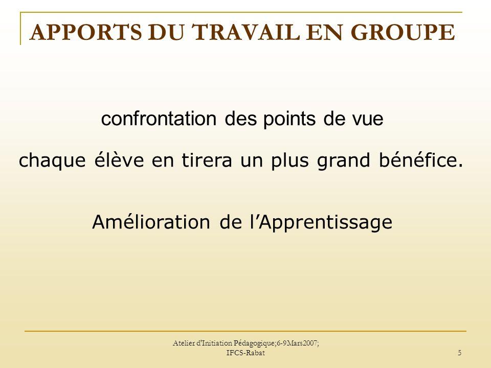 Atelier d Initiation Pédagogique;6-9Mars2007; IFCS-Rabat 6 APPORTS DU TRAVAIL EN GROUPE Il favorise aussi: la communication, lautonomie, la responsabilité