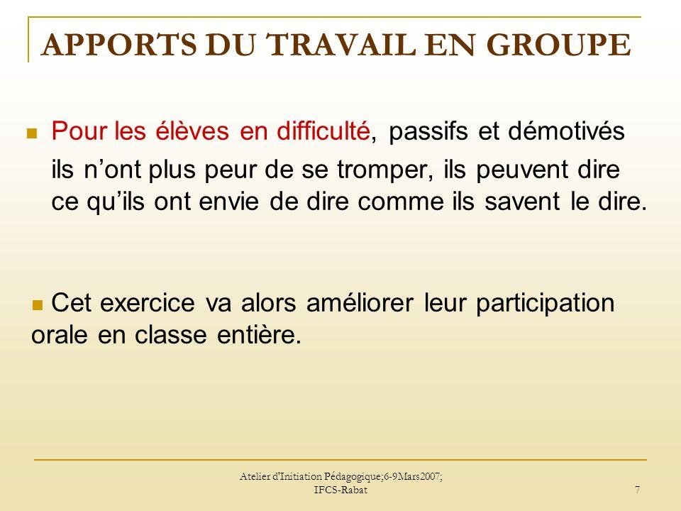 Atelier d Initiation Pédagogique;6-9Mars2007; IFCS-Rabat 8 APPORTS DU TRAVAIL EN GROUPE Pour les bons élèves, eux aussi peuvent progresser au sein du groupe.
