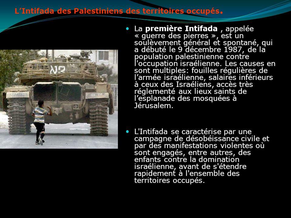 LIntifada des Palestiniens des territoires occupés. La première Intifada, appelée « guerre des pierres », est un soulèvement général et spontané, qui