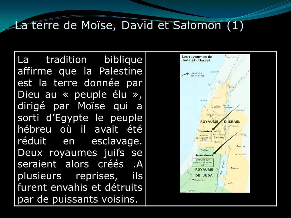 La terre de Moïse, David et Salomon (1) La tradition biblique affirme que la Palestine est la terre donnée par Dieu au « peuple élu », dirigé par Moïs
