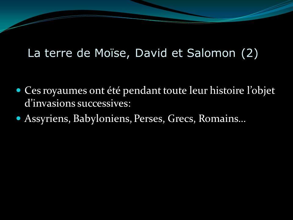 La terre de Moïse, David et Salomon (2) Ces royaumes ont été pendant toute leur histoire lobjet dinvasions successives: Assyriens, Babyloniens, Perses