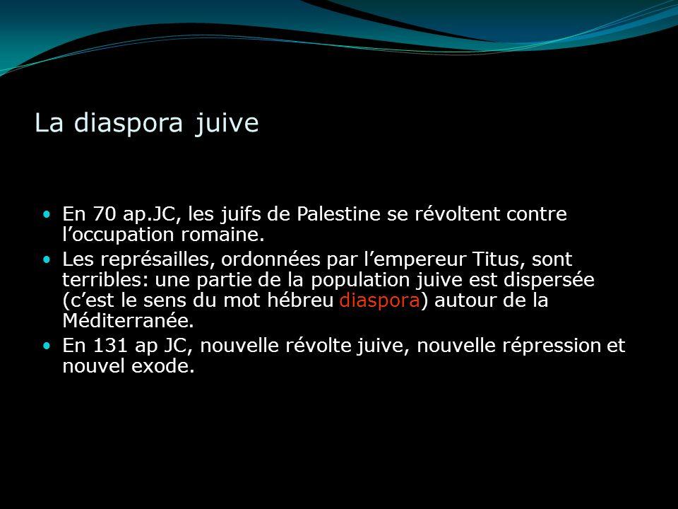 La diaspora juive En 70 ap.JC, les juifs de Palestine se révoltent contre loccupation romaine. Les représailles, ordonnées par lempereur Titus, sont t