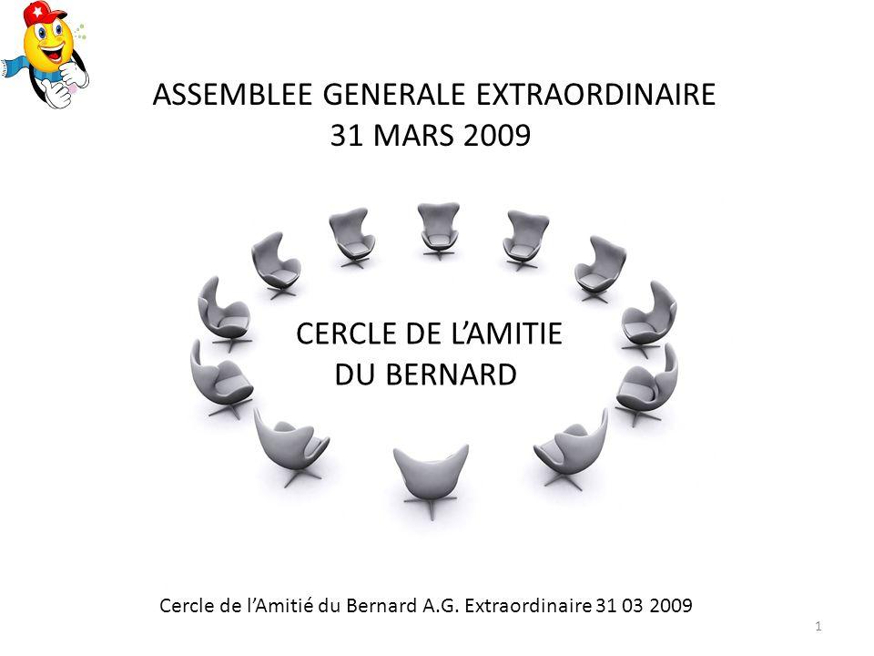 CERCLE DE LAMITIE DU BERNARD ASSEMBLEE GENERALE EXTRAORDINAIRE 31 MARS 2009 Cercle de lAmitié du Bernard A.G.