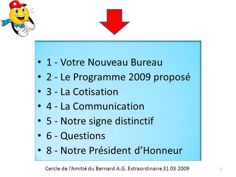 1 - Votre Nouveau Bureau 2 - Le Programme 2009 proposé 3 - La Cotisation 4 - La Communication 5 - Notre signe distinctif 6 - Questions 8 - Notre Président dHonneur Cercle de lAmitié du Bernard A.G.