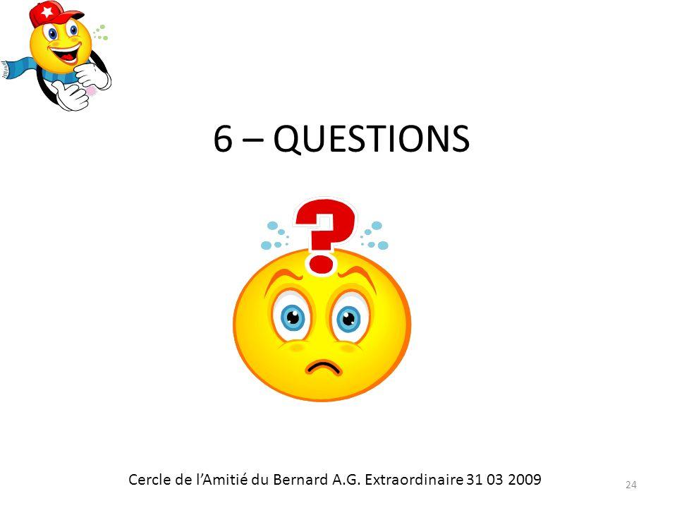 6 – QUESTIONS Cercle de lAmitié du Bernard A.G. Extraordinaire 31 03 2009 24