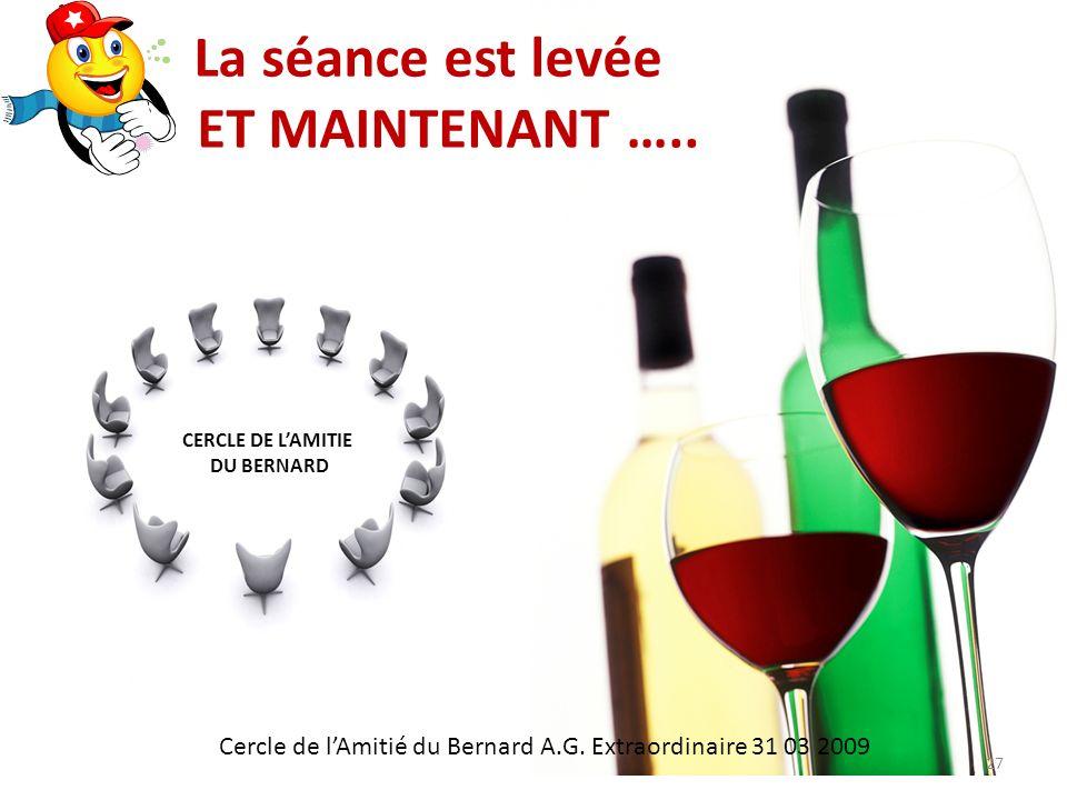 La séance est levée ET MAINTENANT ….. Cercle de lAmitié du Bernard A.G.