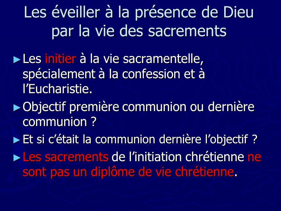 Les éveiller à la présence de Dieu par la vie des sacrements Les initier à la vie sacramentelle, spécialement à la confession et à lEucharistie. Les i