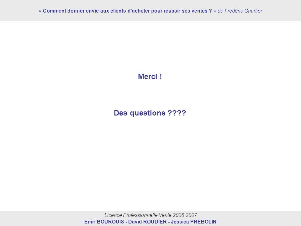 Licence Professionnelle Vente 2006-2007 Emir BOUROUIS - David ROUDIER - Jessica PREBOLIN Merci ! Des questions ???? « Comment donner envie aux clients