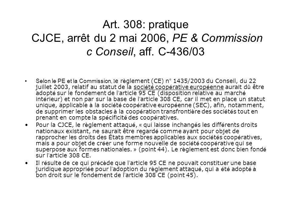 Art. 308: pratique CJCE, arrêt du 2 mai 2006, PE & Commission c Conseil, aff. C-436/03 Selon le PE et la Commission, l e r è glement (CE) n° 1435/2003