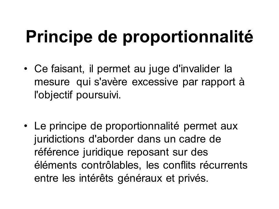 Principe de proportionnalité Ce faisant, il permet au juge d'invalider la mesure qui s'avère excessive par rapport à l'objectif poursuivi. Le principe