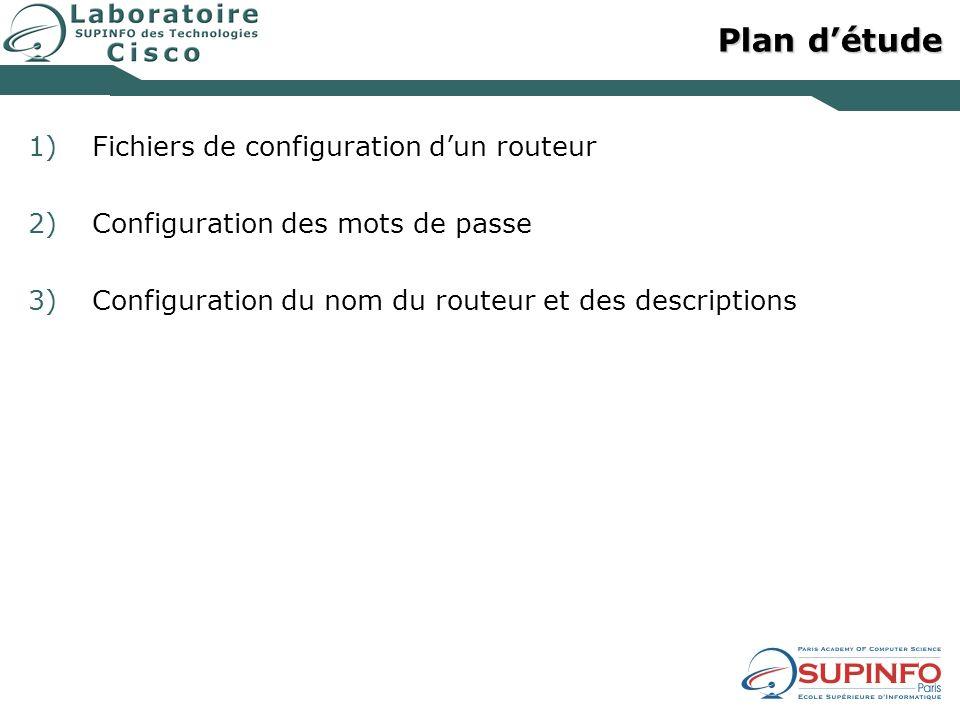 Plan détude 1)Fichiers de configuration dun routeur 2)Configuration des mots de passe 3)Configuration du nom du routeur et des descriptions