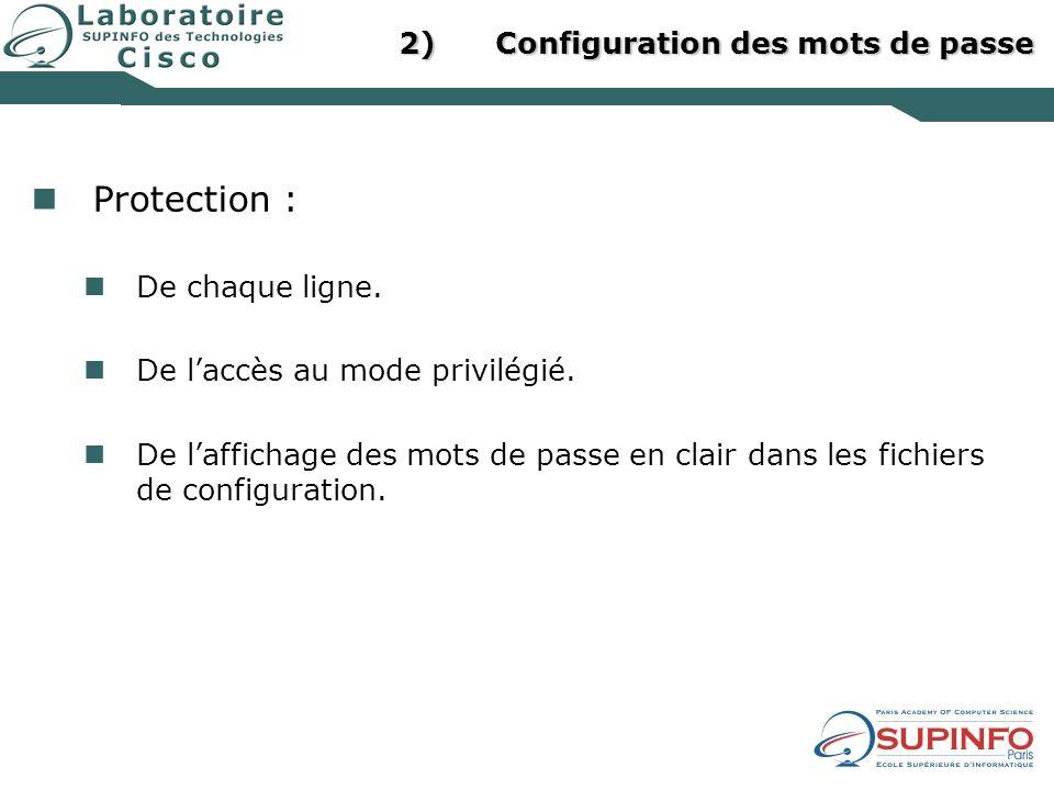 2)Configuration des mots de passe Protection : De chaque ligne. De laccès au mode privilégié. De laffichage des mots de passe en clair dans les fichie