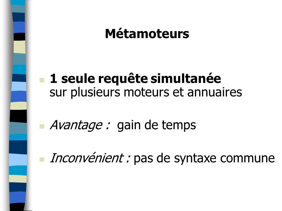 1 seule requête simultanée sur plusieurs moteurs et annuaires Avantage : gain de temps Inconvénient : pas de syntaxe commune Métamoteurs