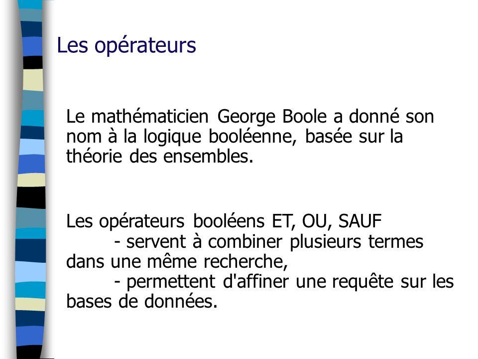Les opérateurs Le mathématicien George Boole a donné son nom à la logique booléenne, basée sur la théorie des ensembles. Les opérateurs booléens ET, O