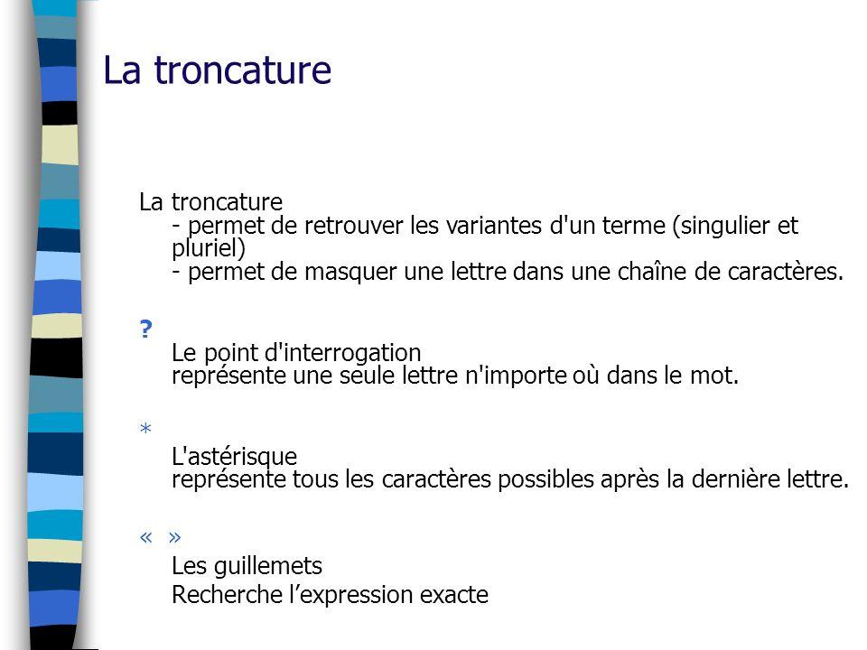 La troncature La troncature - permet de retrouver les variantes d'un terme (singulier et pluriel) - permet de masquer une lettre dans une chaîne de ca