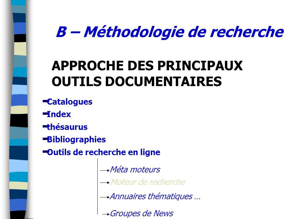 B – Méthodologie de recherche Catalogues Index thésaurus Bibliographies Outils de recherche en ligne Méta moteurs Annuaires thématiques … Groupes de N