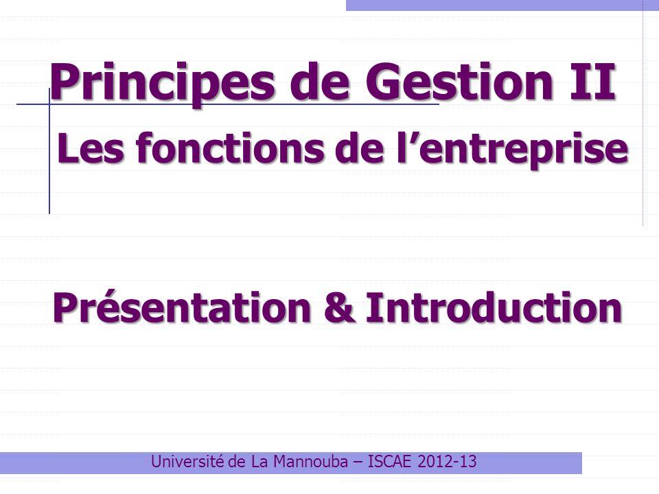 Université de La Mannouba – ISCAE 2012-13 Les fonctions de lentreprise Principes de Gestion II Présentation & Introduction