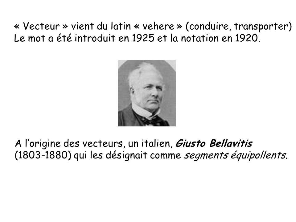 « Vecteur » vient du latin « vehere » (conduire, transporter) Le mot a été introduit en 1925 et la notation en 1920. A lorigine des vecteurs, un itali