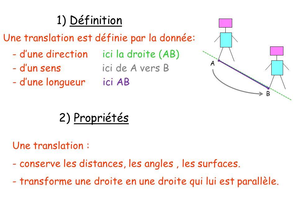 1) Définition Une translation est définie par la donnée: 2) Propriétés Une translation : - conserve les distances, les angles, les surfaces. - transfo