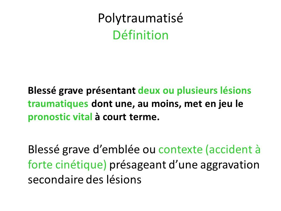Polytraumatisé Définition Blessé grave présentant deux ou plusieurs lésions traumatiques dont une, au moins, met en jeu le pronostic vital à court ter