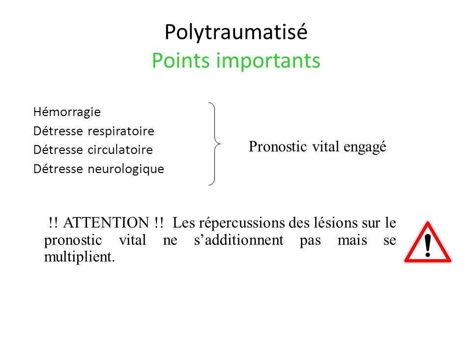 Polytraumatisé Points importants Hémorragie Détresse respiratoire Détresse circulatoire Détresse neurologique Pronostic vital engagé !! ATTENTION !! L