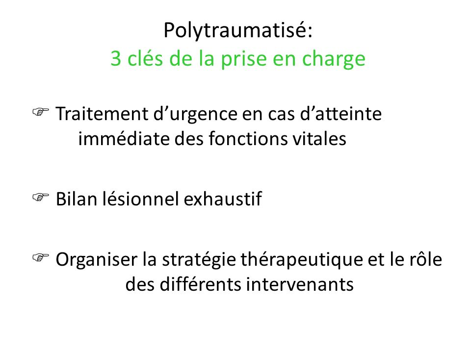 Polytraumatisé: 3 clés de la prise en charge Traitement durgence en cas datteinte immédiate des fonctions vitales Bilan lésionnel exhaustif Organiser