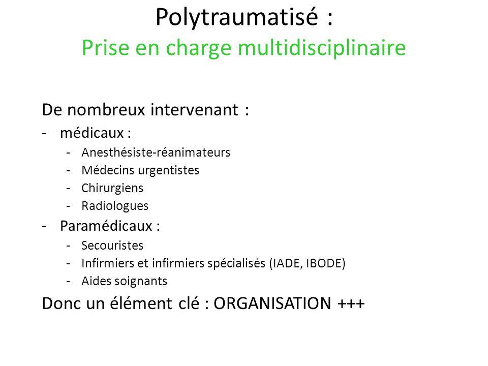 Polytraumatisé : Prise en charge multidisciplinaire De nombreux intervenant : -médicaux : -Anesthésiste-réanimateurs -Médecins urgentistes -Chirurgien