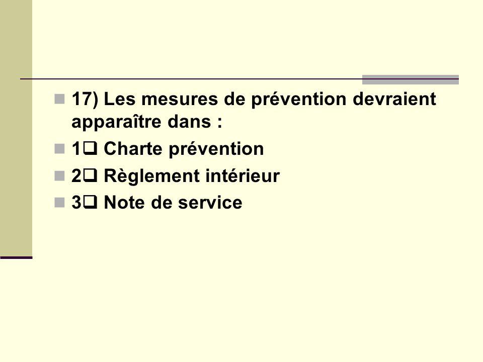 17) Les mesures de prévention devraient apparaître dans : 1 Charte prévention 2 Règlement intérieur 3 Note de service
