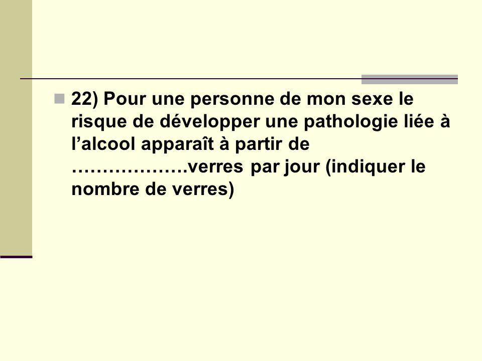 22) Pour une personne de mon sexe le risque de développer une pathologie liée à lalcool apparaît à partir de ……………….verres par jour (indiquer le nombre de verres)
