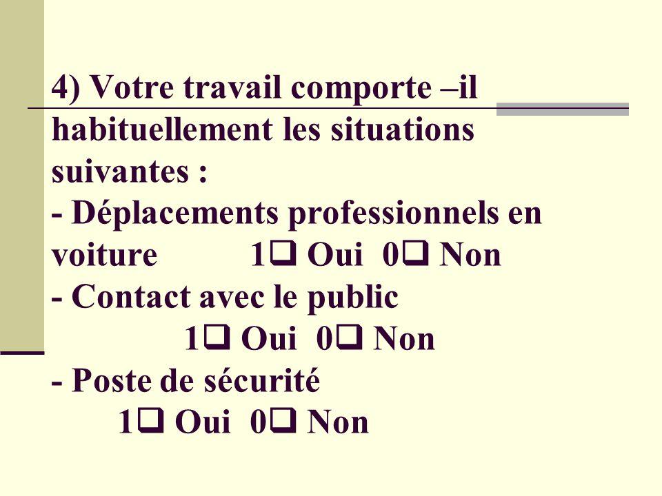 4) Votre travail comporte –il habituellement les situations suivantes : - Déplacements professionnels en voiture 1 Oui 0 Non - Contact avec le public 1 Oui 0 Non - Poste de sécurité 1 Oui 0 Non