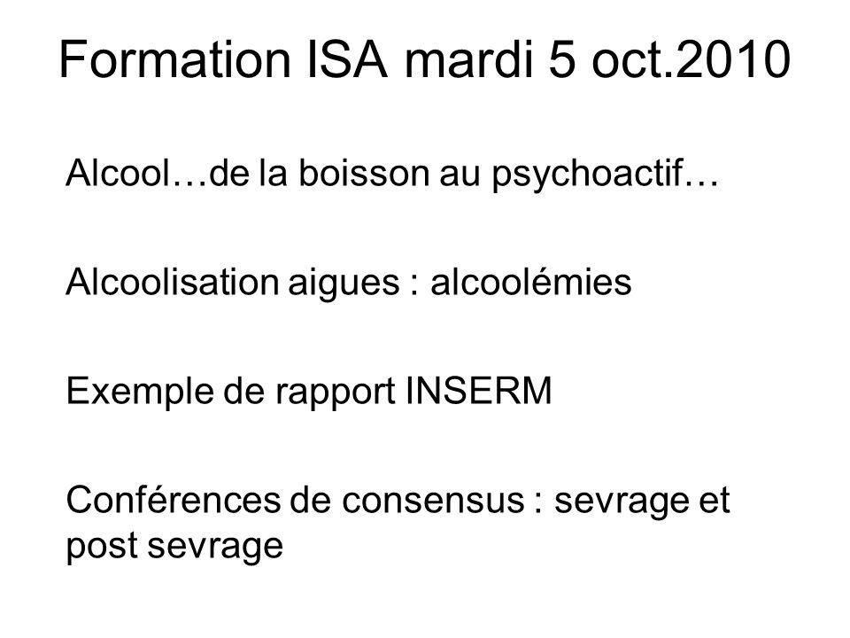 Formation ISA mardi 5 oct.2010 Alcool…de la boisson au psychoactif… Alcoolisation aigues : alcoolémies Exemple de rapport INSERM Conférences de consen