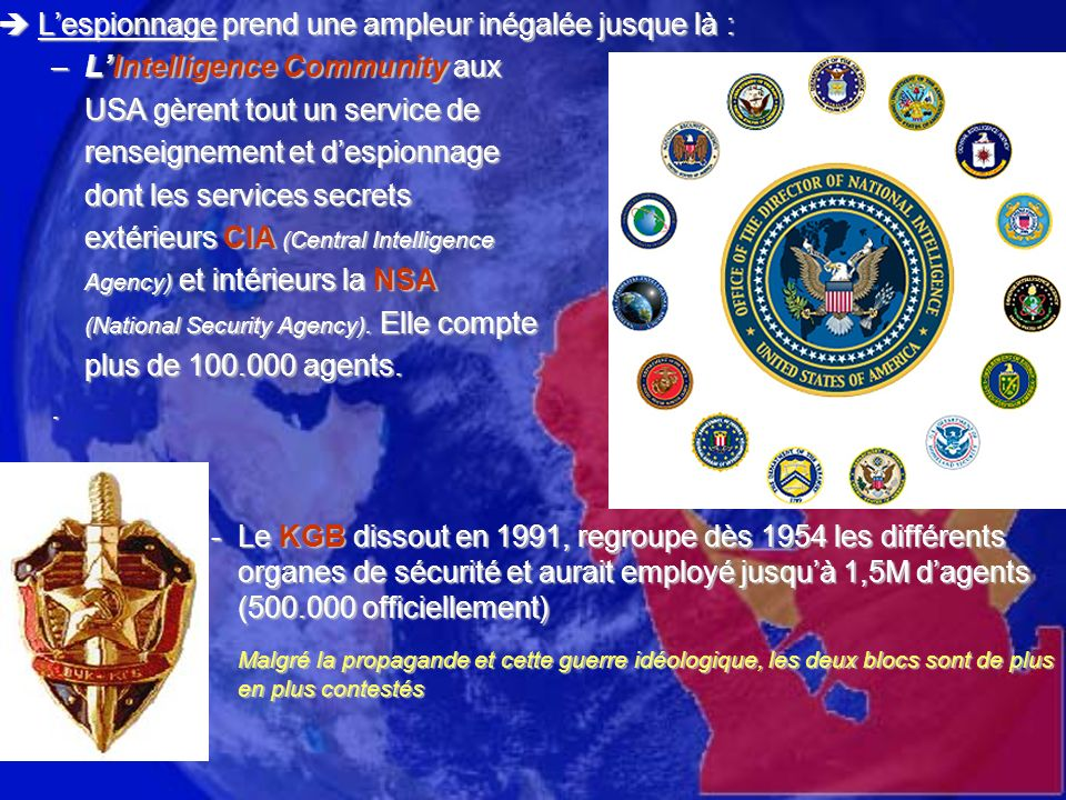 Lespionnage prend une ampleur inégalée jusque là : Lespionnage prend une ampleur inégalée jusque là : –LIntelligence Community aux USA gèrent tout un service de renseignement et despionnage dont les services secrets extérieurs CIA (Central Intelligence Agency) et intérieurs la NSA (National Security Agency).